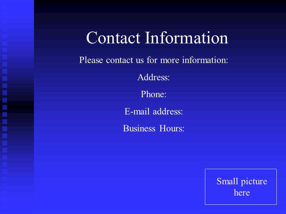 Contact Information Small picture here Please contact us for more information: Address: Phone: E-mail address: Business Hours: