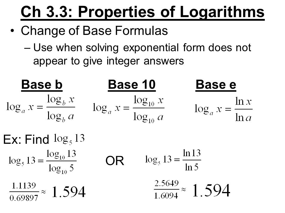 Ch 3.3: Properties of Logarithms Change of Base Formulas –Use when solving exponential form does not appear to give integer answers Base bBase 10Base e Ex: Find OR