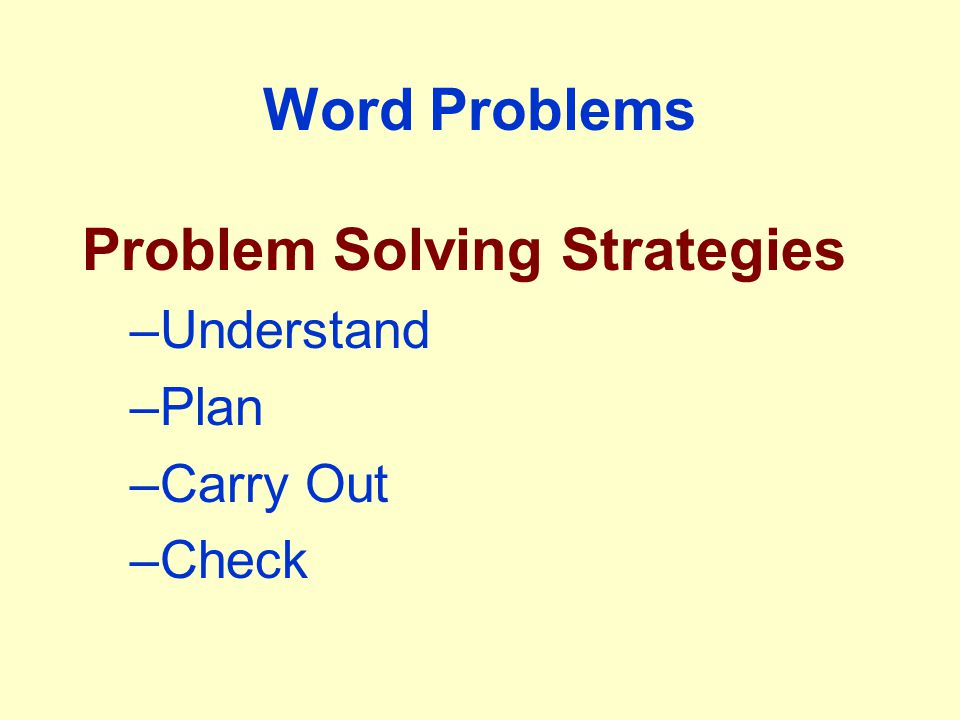 Word Problems Problem Solving Strategies –Understand –Plan –Carry Out –Check