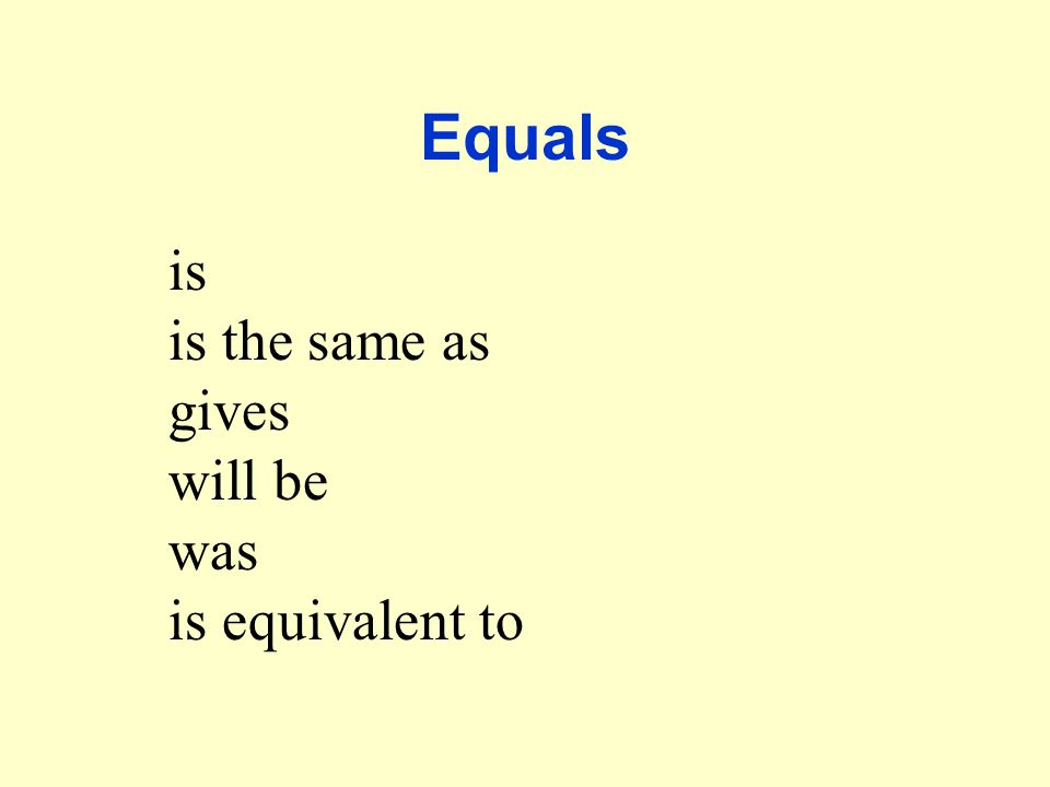 Equals is the same as gives will be was is equivalent to