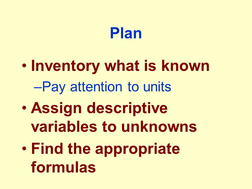 Plan Inventory what is known –Pay attention to units Assign descriptive variables to unknowns Find the appropriate formulas