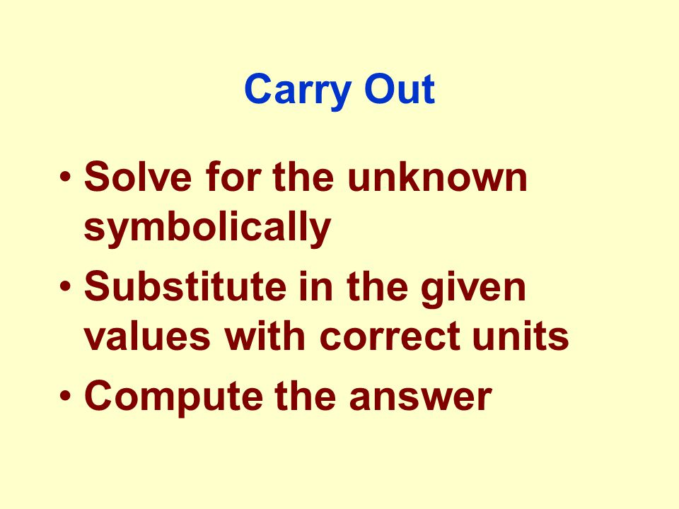 Carry Out Solve for the unknown symbolically Substitute in the given values with correct units Compute the answer