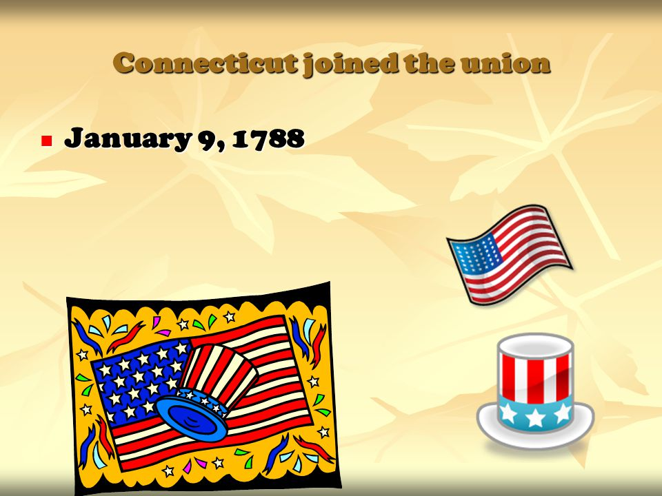 Connecticut joined the union January 9, 1788 January 9, 1788