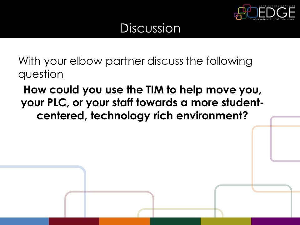 Discussion With your elbow partner discuss the following question How could you use the TIM to help move you, your PLC, or your staff towards a more student- centered, technology rich environment