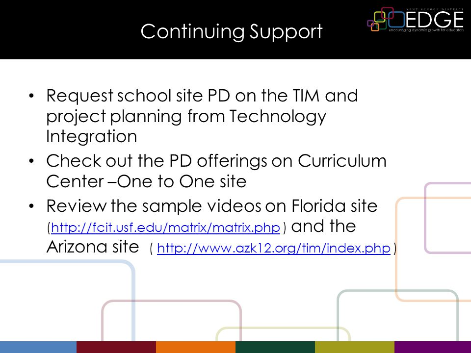 Continuing Support Request school site PD on the TIM and project planning from Technology Integration Check out the PD offerings on Curriculum Center –One to One site Review the sample videos on Florida site (http://fcit.usf.edu/matrix/matrix.php ) and the Arizona site ( http://www.azk12.org/tim/index.php )http://fcit.usf.edu/matrix/matrix.phphttp://www.azk12.org/tim/index.php