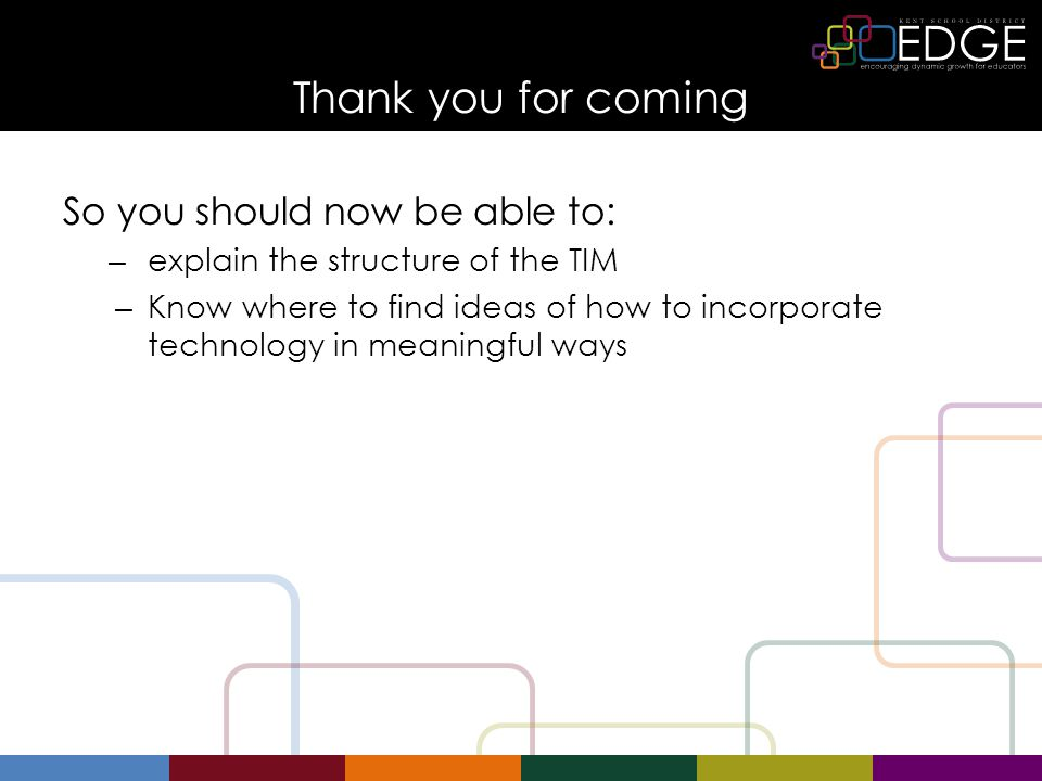 Thank you for coming So you should now be able to: – explain the structure of the TIM – Know where to find ideas of how to incorporate technology in meaningful ways