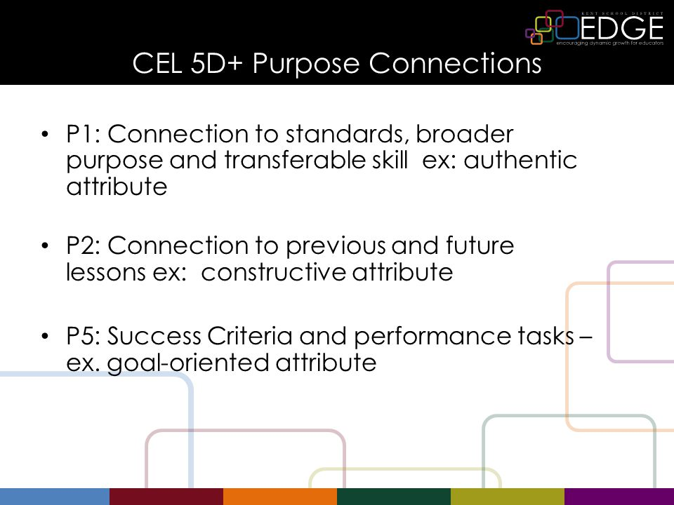 CEL 5D+ Purpose Connections P1: Connection to standards, broader purpose and transferable skill ex: authentic attribute P2: Connection to previous and future lessons ex: constructive attribute P5: Success Criteria and performance tasks – ex.