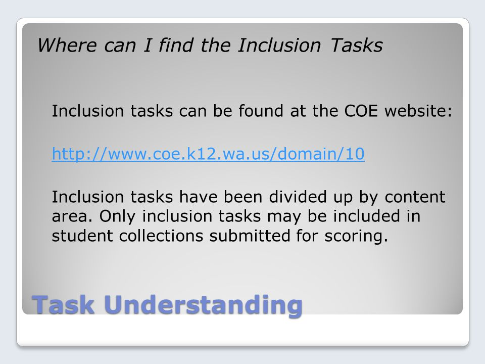 Task Understanding Where can I find the Inclusion Tasks Inclusion tasks can be found at the COE website: http://www.coe.k12.wa.us/domain/10 Inclusion tasks have been divided up by content area.