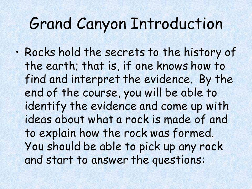 Grand Canyon Introduction Rocks hold the secrets to the history of the earth; that is, if one knows how to find and interpret the evidence.