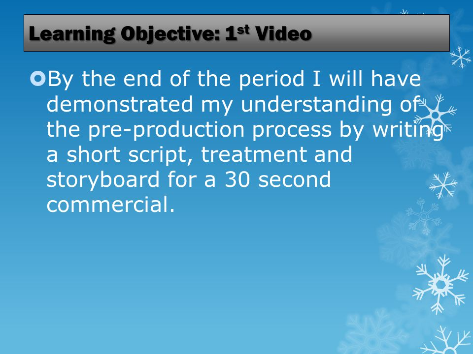 Learning Objective: 1 st Video  By the end of the period I will have demonstrated my understanding of the pre-production process by writing a short script, treatment and storyboard for a 30 second commercial.