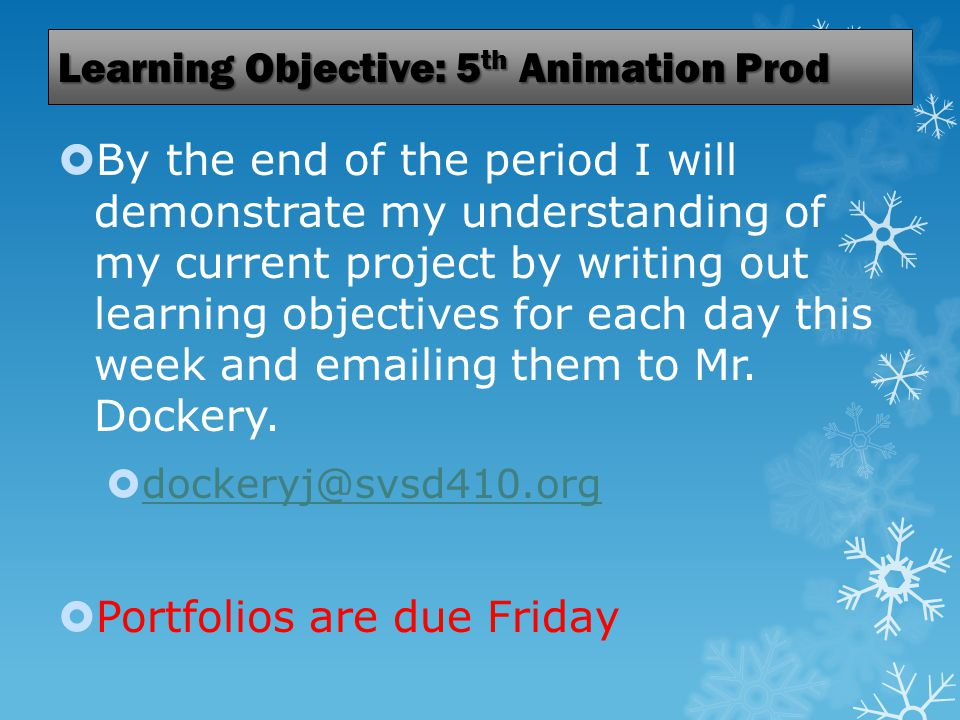 Learning Objective: 5 th Animation Prod  By the end of the period I will demonstrate my understanding of my current project by writing out learning objectives for each day this week and emailing them to Mr.