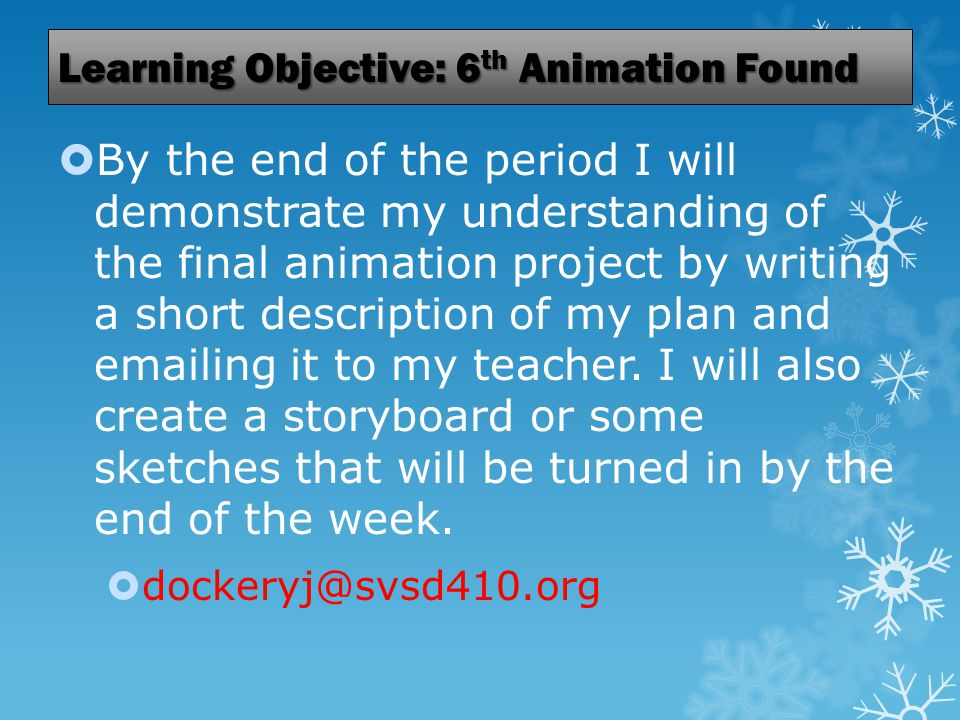 Learning Objective: 6 th Animation Found  By the end of the period I will demonstrate my understanding of the final animation project by writing a short description of my plan and emailing it to my teacher.