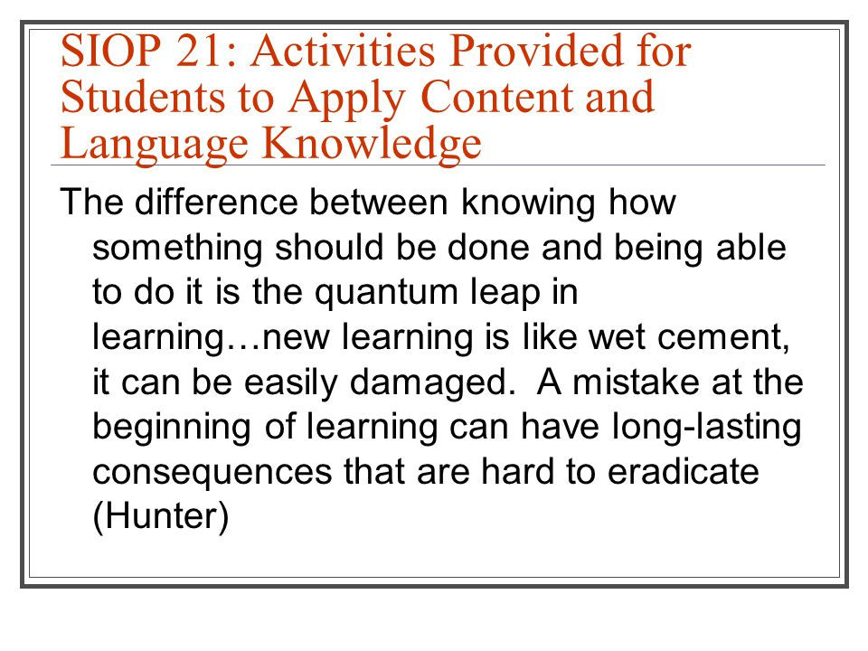 SIOP 21: Activities Provided for Students to Apply Content and Language Knowledge The difference between knowing how something should be done and being able to do it is the quantum leap in learning…new learning is like wet cement, it can be easily damaged.