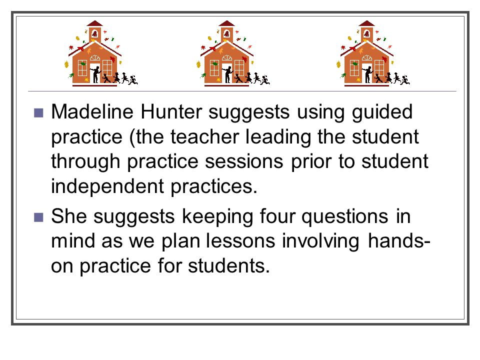 Madeline Hunter suggests using guided practice (the teacher leading the student through practice sessions prior to student independent practices.
