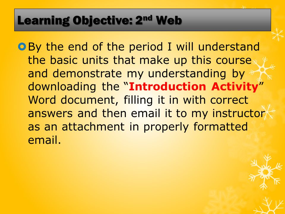 Learning Objective: 2 nd Web  By the end of the period I will understand the basic units that make up this course and demonstrate my understanding by downloading the Introduction Activity Word document, filling it in with correct answers and then email it to my instructor as an attachment in properly formatted email.