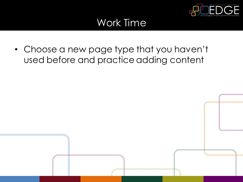 Work Time Choose a new page type that you haven't used before and practice adding content