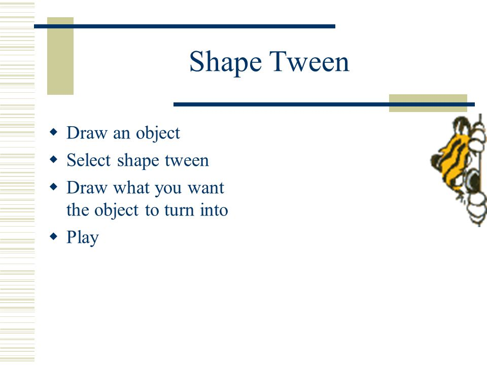 Shape Tween  Draw an object  Select shape tween  Draw what you want the object to turn into  Play