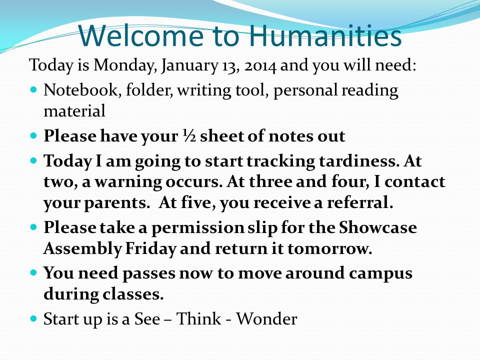 Welcome to Humanities Today is Monday, January 13, 2014 and you will need: Notebook, folder, writing tool, personal reading material Please have your ½ sheet of notes out Today I am going to start tracking tardiness.