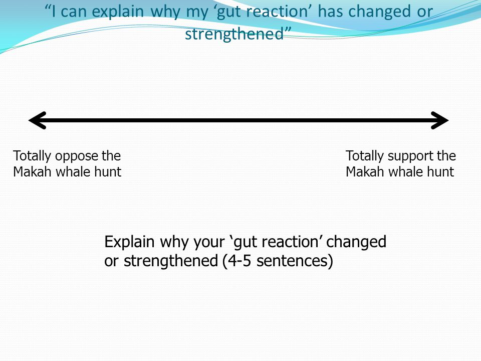 I can explain why my 'gut reaction' has changed or strengthened Totally oppose the Makah whale hunt Totally support the Makah whale hunt Explain why your 'gut reaction' changed or strengthened (4-5 sentences)