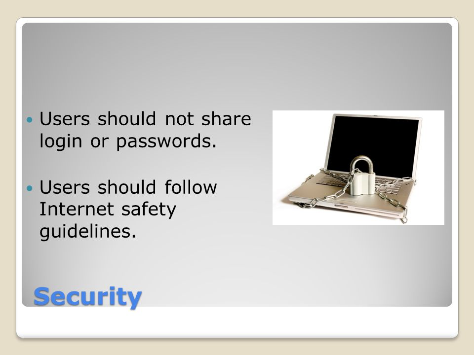 Users should not share login or passwords. Users should follow Internet safety guidelines. Security