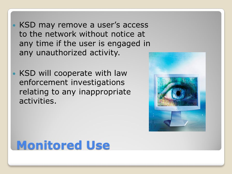 KSD may remove a user's access to the network without notice at any time if the user is engaged in any unauthorized activity.