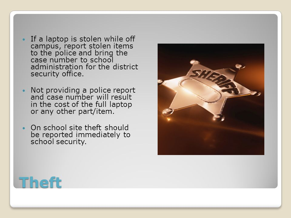 Theft If a laptop is stolen while off campus, report stolen items to the police and bring the case number to school administration for the district security office.