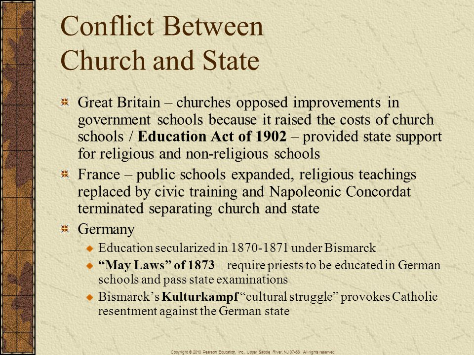 Conflict Between Church and State Great Britain – churches opposed improvements in government schools because it raised the costs of church schools / Education Act of 1902 – provided state support for religious and non-religious schools France – public schools expanded, religious teachings replaced by civic training and Napoleonic Concordat terminated separating church and state Germany Education secularized in 1870-1871 under Bismarck May Laws of 1873 – require priests to be educated in German schools and pass state examinations Bismarck's Kulturkampf cultural struggle provokes Catholic resentment against the German state Copyright © 2010 Pearson Education, Inc., Upper Saddle River, NJ 07458.