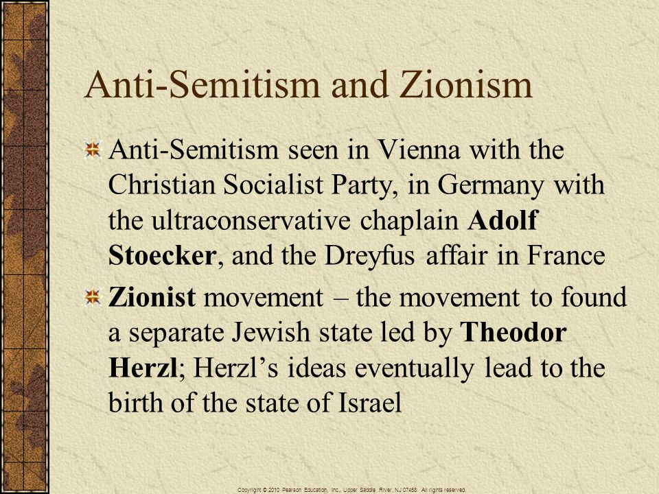 Anti-Semitism and Zionism Anti-Semitism seen in Vienna with the Christian Socialist Party, in Germany with the ultraconservative chaplain Adolf Stoecker, and the Dreyfus affair in France Zionist movement – the movement to found a separate Jewish state led by Theodor Herzl; Herzl's ideas eventually lead to the birth of the state of Israel Copyright © 2010 Pearson Education, Inc., Upper Saddle River, NJ 07458.