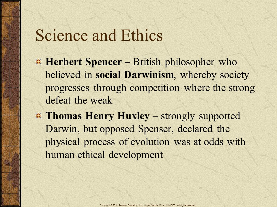 Science and Ethics Herbert Spencer – British philosopher who believed in social Darwinism, whereby society progresses through competition where the strong defeat the weak Thomas Henry Huxley – strongly supported Darwin, but opposed Spenser, declared the physical process of evolution was at odds with human ethical development Copyright © 2010 Pearson Education, Inc., Upper Saddle River, NJ 07458.