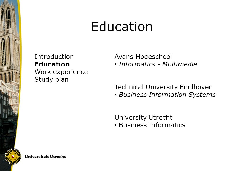 Introduction Education Work experience Study plan Education Avans Hogeschool Informatics - Multimedia Technical University Eindhoven Business Information Systems University Utrecht Business Informatics