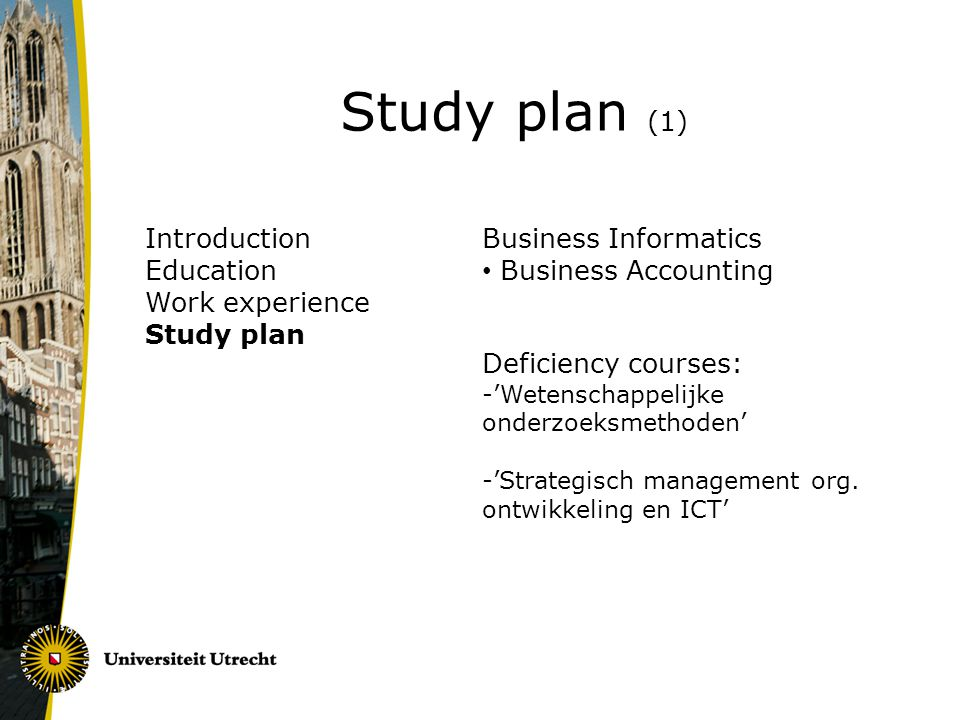 Introduction Education Work experience Study plan Study plan (1) Business Informatics Business Accounting Deficiency courses: -'Wetenschappelijke onderzoeksmethoden' -'Strategisch management org.