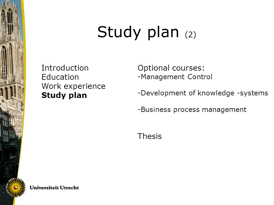 Introduction Education Work experience Study plan Study plan (2) Optional courses: -Management Control -Development of knowledge -systems -Business process management Thesis
