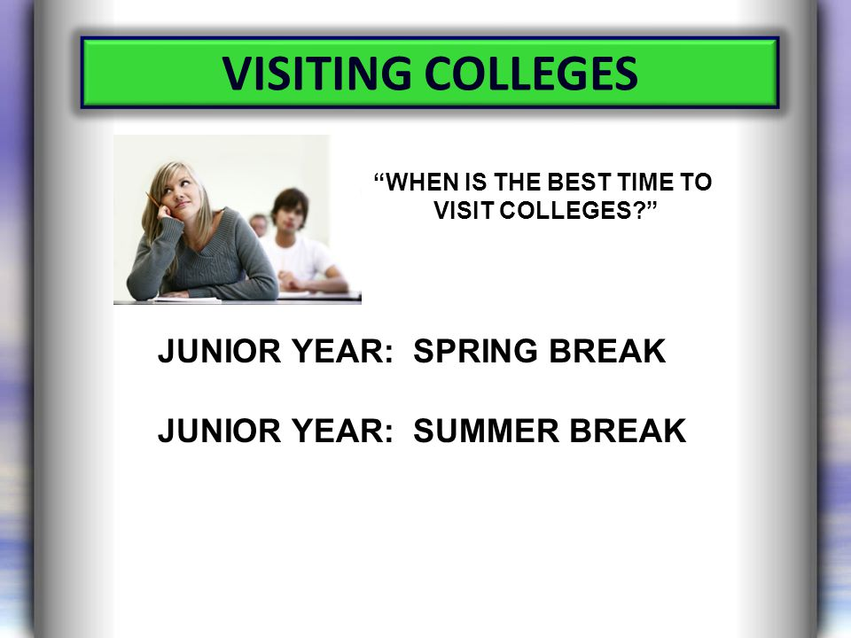 VISITING COLLEGES WHEN IS THE BEST TIME TO VISIT COLLEGES JUNIOR YEAR: SPRING BREAK JUNIOR YEAR: SUMMER BREAK