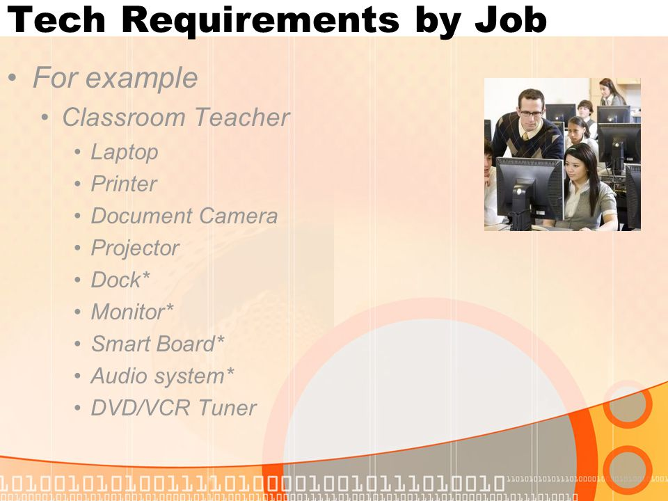 Tech Requirements by Job For example Classroom Teacher Laptop Printer Document Camera Projector Dock* Monitor* Smart Board* Audio system* DVD/VCR Tuner