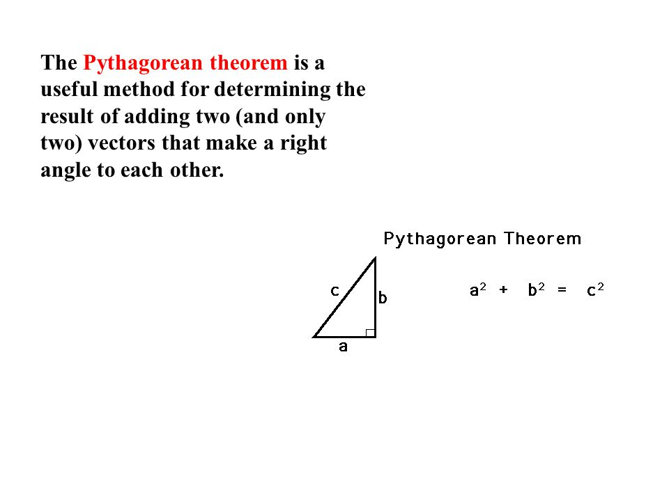 The Pythagorean theorem is a useful method for determining the result of adding two (and only two) vectors that make a right angle to each other.