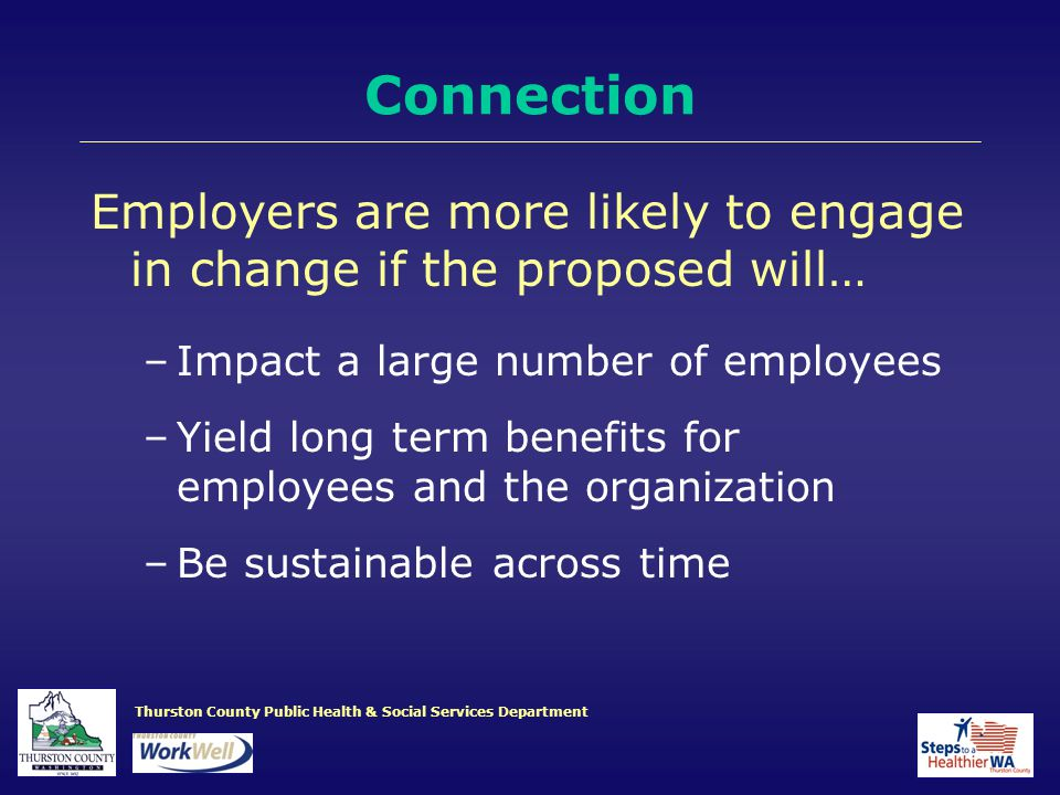 Thurston County Public Health & Social Services Department Employers are more likely to engage in change if the proposed will… –Impact a large number of employees –Yield long term benefits for employees and the organization –Be sustainable across time Connection