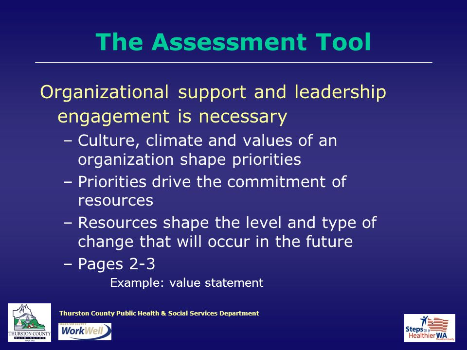 Thurston County Public Health & Social Services Department Organizational support and leadership engagement is necessary –Culture, climate and values of an organization shape priorities –Priorities drive the commitment of resources –Resources shape the level and type of change that will occur in the future –Pages 2-3 Example: value statement The Assessment Tool
