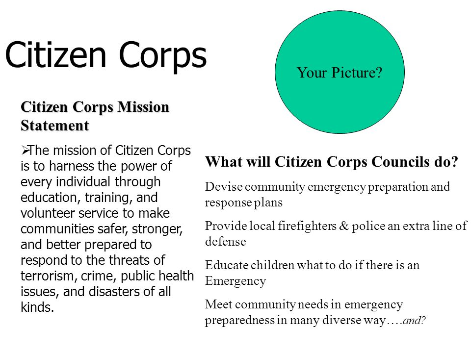 Citizen Corps Citizen Corps Mission Statement  The mission of Citizen Corps is to harness the power of every individual through education, training, and volunteer service to make communities safer, stronger, and better prepared to respond to the threats of terrorism, crime, public health issues, and disasters of all kinds.