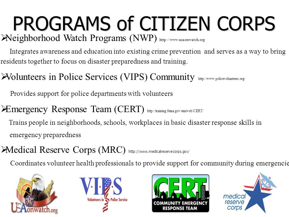  Neighborhood Watch Programs (NWP) http://www.usaonwatch.org Integrates awareness and education into existing crime prevention and serves as a way to bring residents together to focus on disaster preparedness and training.