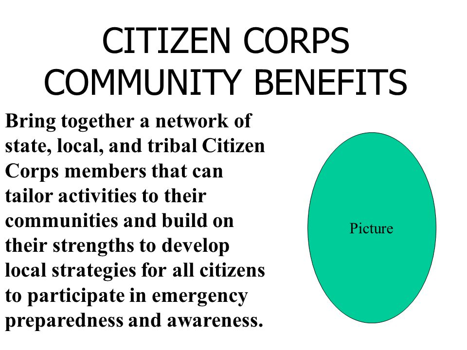 Bring together a network of state, local, and tribal Citizen Corps members that can tailor activities to their communities and build on their strengths to develop local strategies for all citizens to participate in emergency preparedness and awareness.