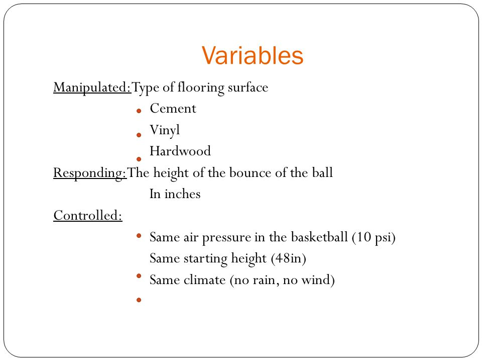 Variables Manipulated: Type of flooring surface Cement Vinyl Hardwood Responding: The height of the bounce of the ball In inches Controlled: Same air pressure in the basketball (10 psi) Same starting height (48in) Same climate (no rain, no wind)