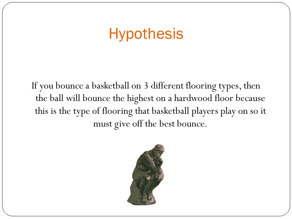 Hypothesis If you bounce a basketball on 3 different flooring types, then the ball will bounce the highest on a hardwood floor because this is the type of flooring that basketball players play on so it must give off the best bounce.