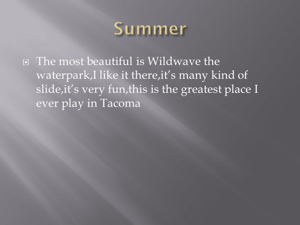  The most beautiful is Wildwave the waterpark,I like it there,it's many kind of slide,it's very fun,this is the greatest place I ever play in Tacoma