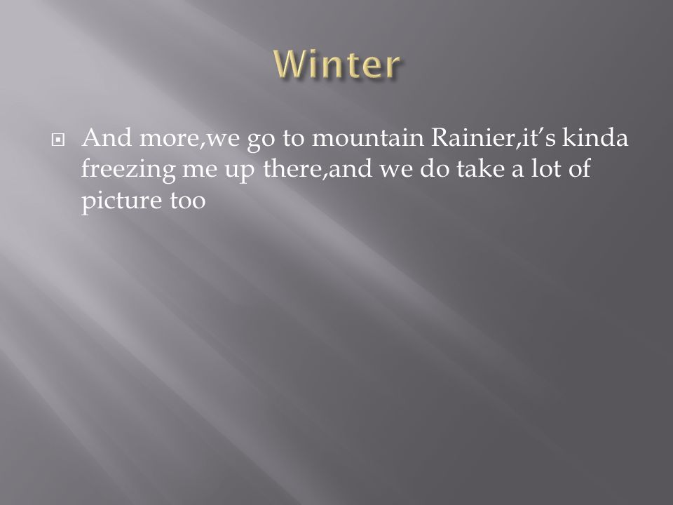  And more,we go to mountain Rainier,it's kinda freezing me up there,and we do take a lot of picture too