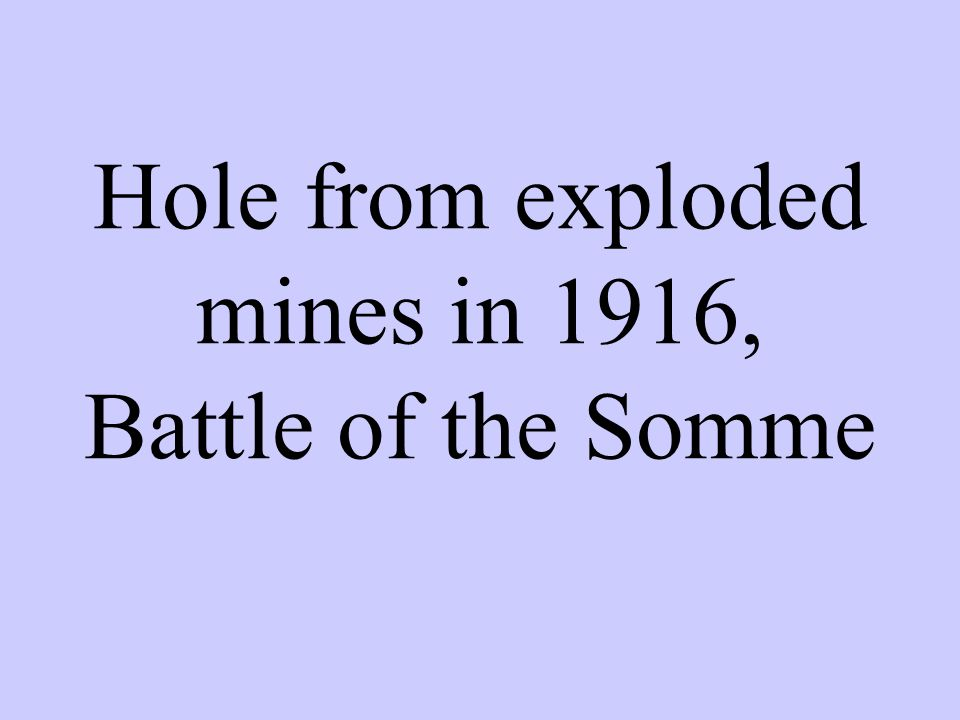 Hole from exploded mines in 1916, Battle of the Somme