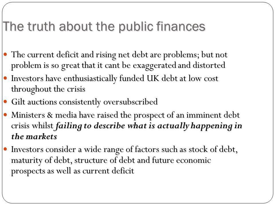 The truth about the public finances The current deficit and rising net debt are problems; but not problem is so great that it cant be exaggerated and distorted The current deficit and rising net debt are problems; but not problem is so great that it cant be exaggerated and distorted Investors have enthusiastically funded UK debt at low cost throughout the crisis Investors have enthusiastically funded UK debt at low cost throughout the crisis Gilt auctions consistently oversubscribed Gilt auctions consistently oversubscribed Ministers & media have raised the prospect of an imminent debt crisis whilst failing to describe what is actually happening in the markets Ministers & media have raised the prospect of an imminent debt crisis whilst failing to describe what is actually happening in the markets Investors consider a wide range of factors such as stock of debt, maturity of debt, structure of debt and future economic prospects as well as current deficit Investors consider a wide range of factors such as stock of debt, maturity of debt, structure of debt and future economic prospects as well as current deficit