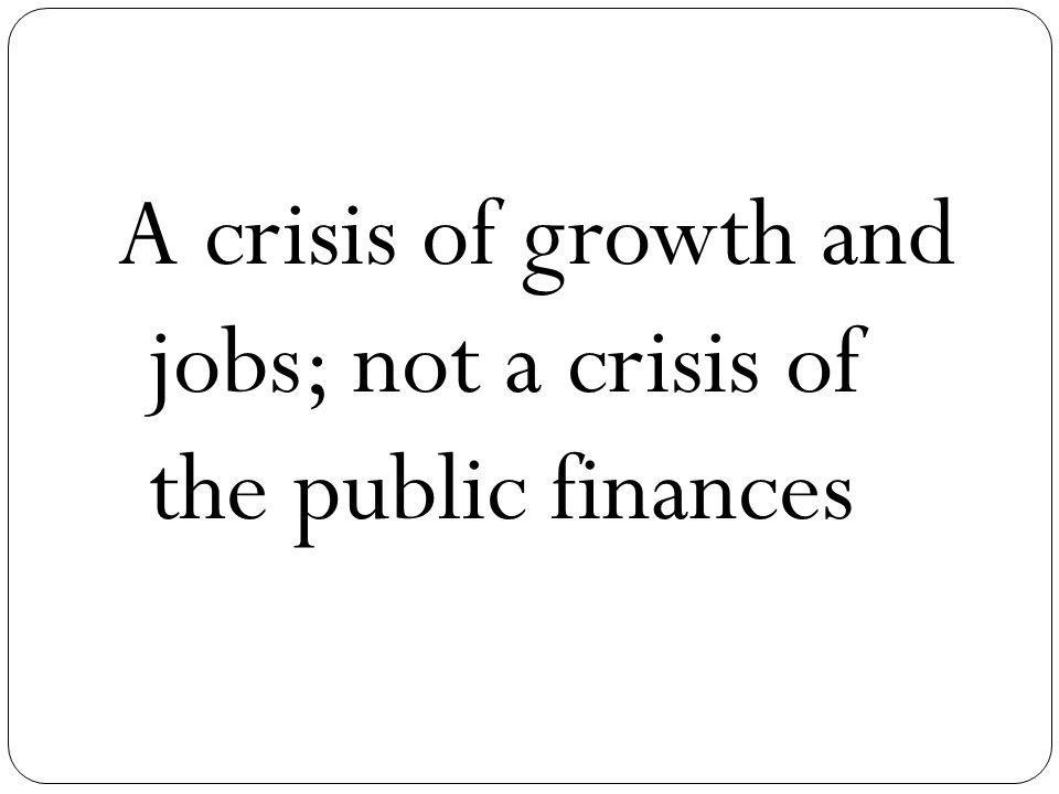 A crisis of growth and jobs; not a crisis of the public finances