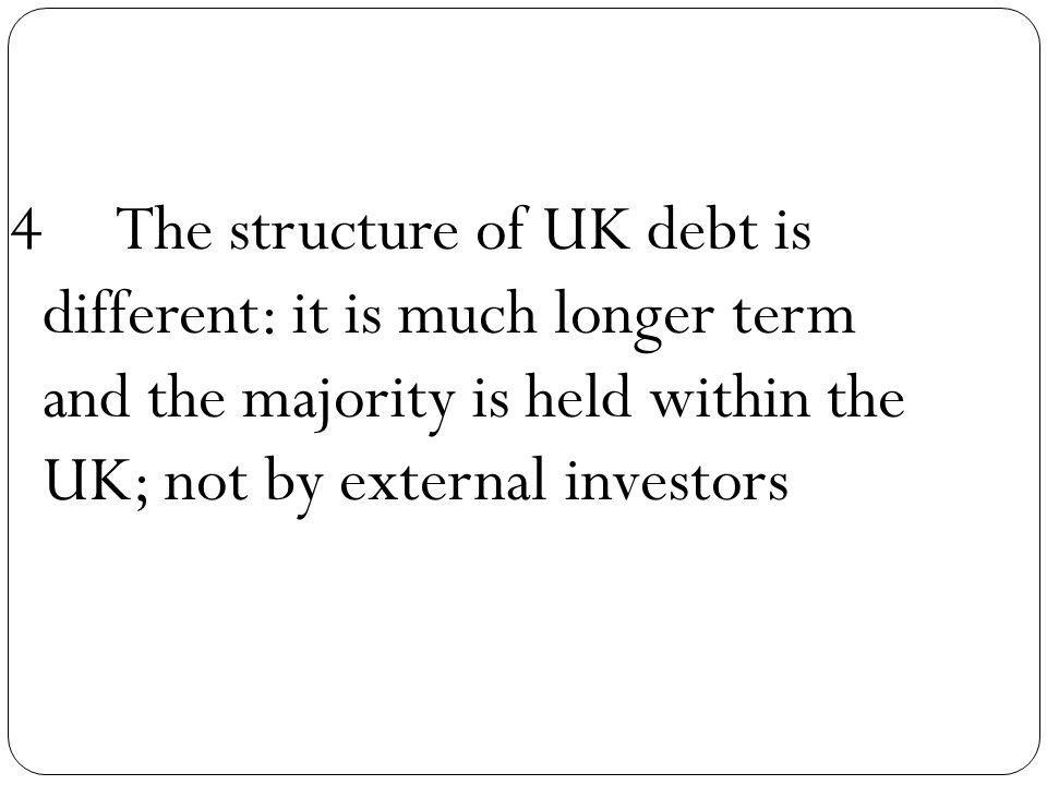 4The structure of UK debt is different: it is much longer term and the majority is held within the UK; not by external investors