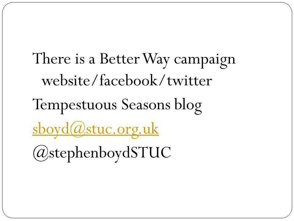 There is a Better Way campaign website/facebook/twitter Tempestuous Seasons blog sboyd@stuc.org.uk @stephenboydSTUC