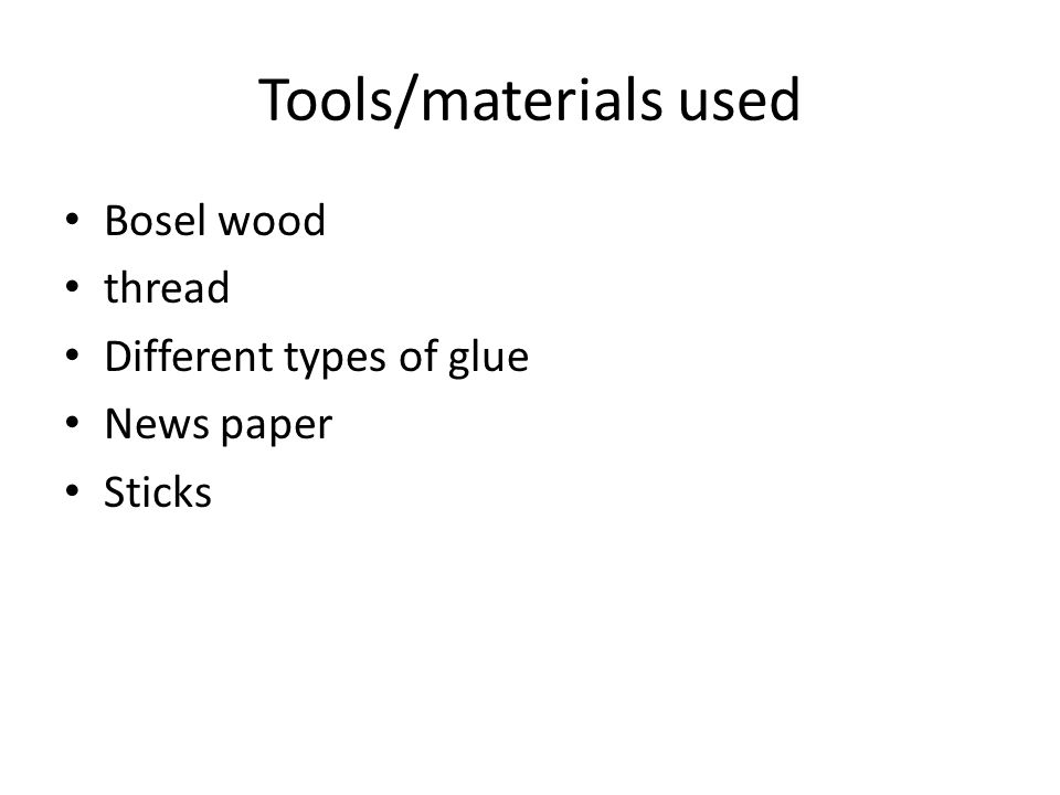 Tools/materials used Bosel wood thread Different types of glue News paper Sticks